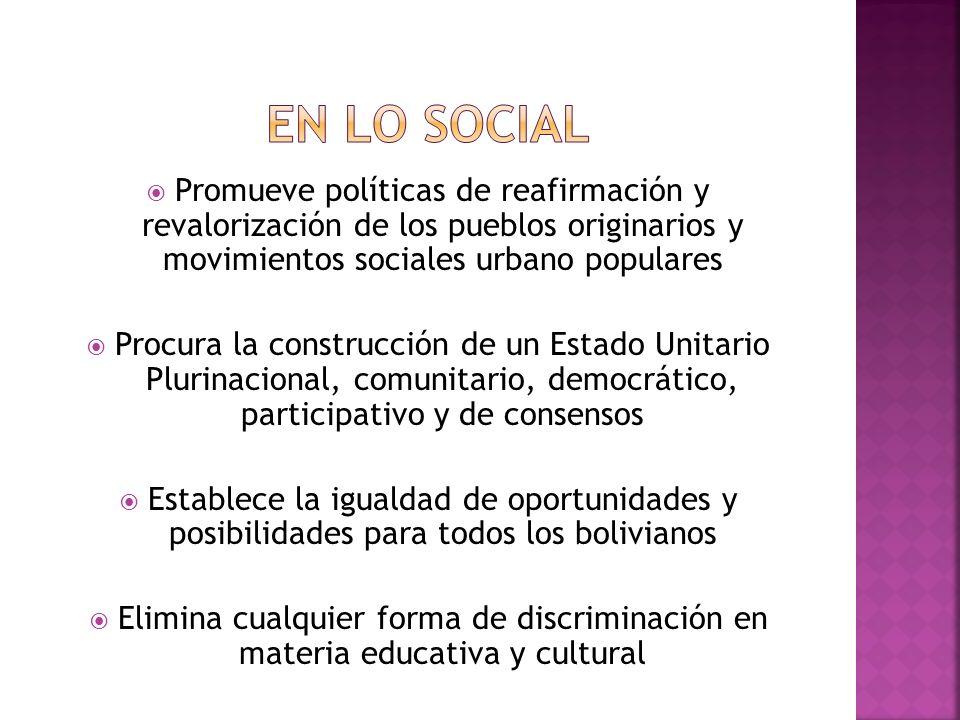 Promueve políticas de reafirmación y revalorización de los pueblos originarios y movimientos sociales urbano populares Procura la construcción de un Estado Unitario Plurinacional, comunitario, democrático, participativo y de consensos Establece la igualdad de oportunidades y posibilidades para todos los bolivianos Elimina cualquier forma de discriminación en materia educativa y cultural