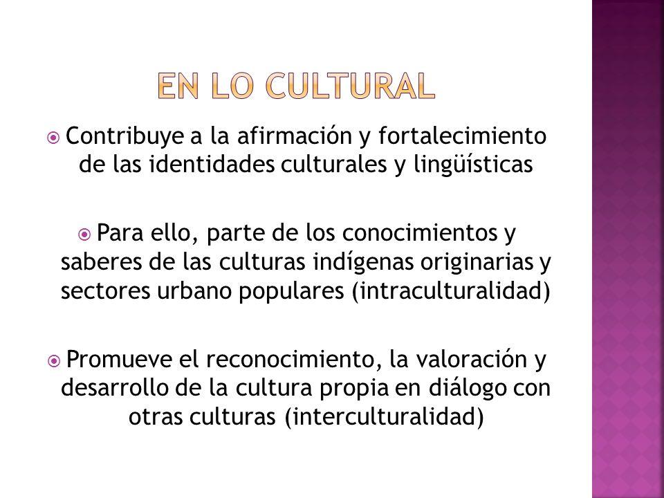 Contribuye a la afirmación y fortalecimiento de las identidades culturales y lingüísticas Para ello, parte de los conocimientos y saberes de las culturas indígenas originarias y sectores urbano populares (intraculturalidad) Promueve el reconocimiento, la valoración y desarrollo de la cultura propia en diálogo con otras culturas (interculturalidad)