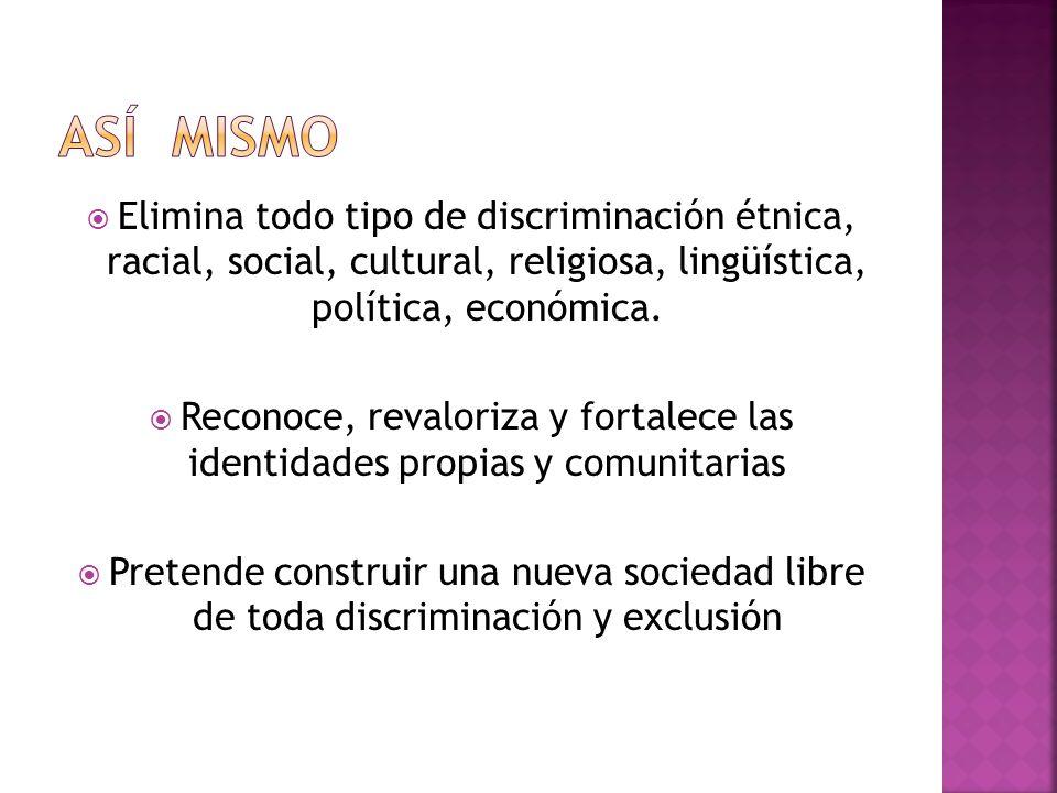 Elimina todo tipo de discriminación étnica, racial, social, cultural, religiosa, lingüística, política, económica.