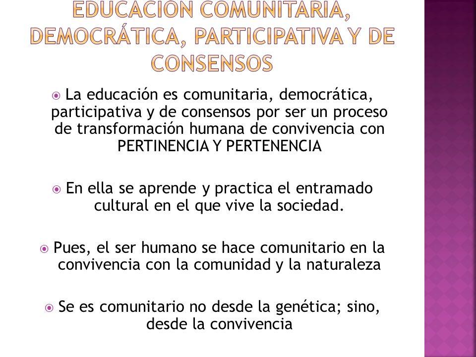 La educación es comunitaria, democrática, participativa y de consensos por ser un proceso de transformación humana de convivencia con PERTINENCIA Y PERTENENCIA En ella se aprende y practica el entramado cultural en el que vive la sociedad.