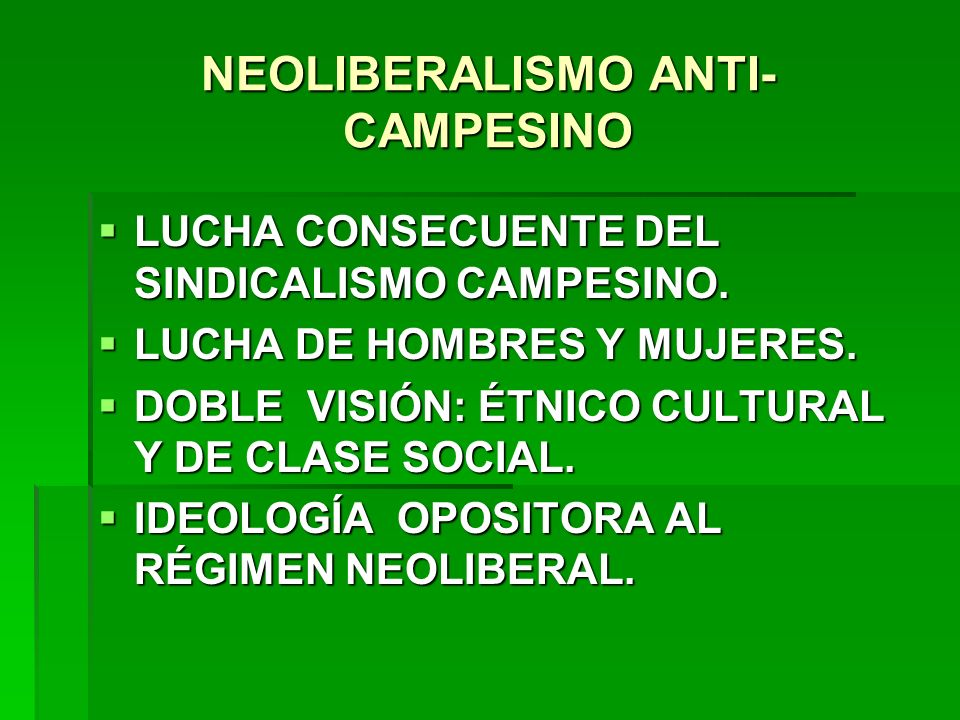NEOLIBERALISMO ANTI- CAMPESINO LUCHA CONSECUENTE DEL SINDICALISMO CAMPESINO. LUCHA CONSECUENTE DEL SINDICALISMO CAMPESINO. LUCHA DE HOMBRES Y MUJERES.