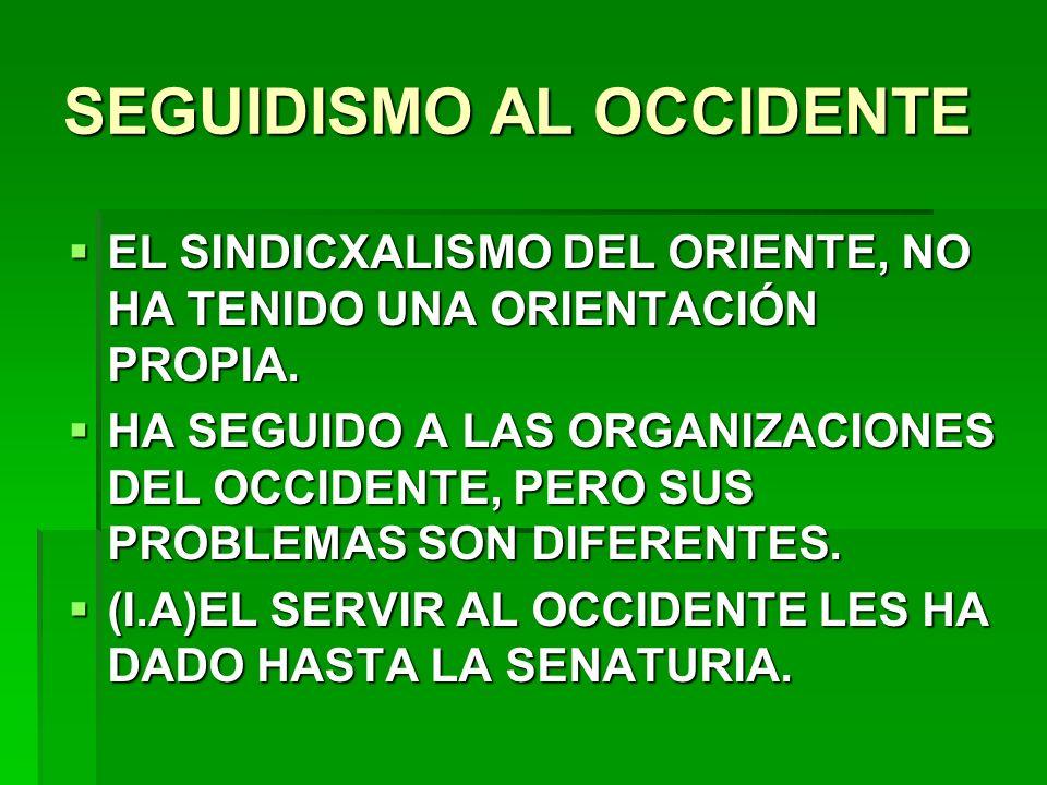 SEGUIDISMO AL OCCIDENTE EL SINDICXALISMO DEL ORIENTE, NO HA TENIDO UNA ORIENTACIÓN PROPIA. EL SINDICXALISMO DEL ORIENTE, NO HA TENIDO UNA ORIENTACIÓN
