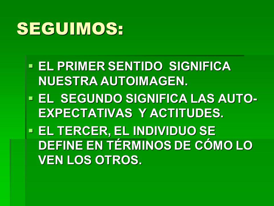 SEGUIMOS: EL PRIMER SENTIDO SIGNIFICA NUESTRA AUTOIMAGEN. EL PRIMER SENTIDO SIGNIFICA NUESTRA AUTOIMAGEN. EL SEGUNDO SIGNIFICA LAS AUTO- EXPECTATIVAS