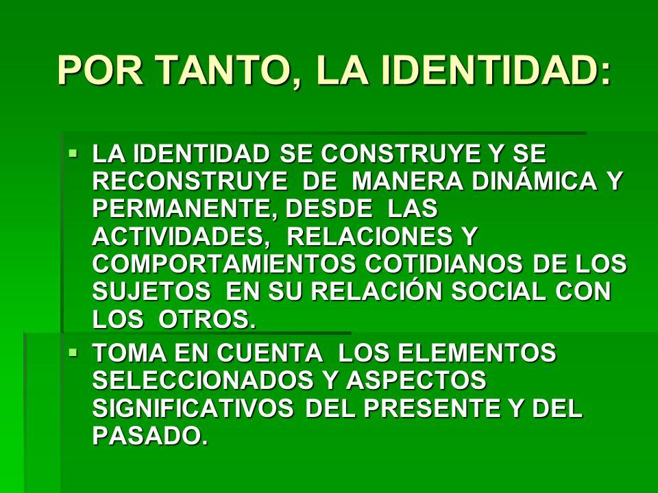 POR TANTO, LA IDENTIDAD: LA IDENTIDAD SE CONSTRUYE Y SE RECONSTRUYE DE MANERA DINÁMICA Y PERMANENTE, DESDE LAS ACTIVIDADES, RELACIONES Y COMPORTAMIENT