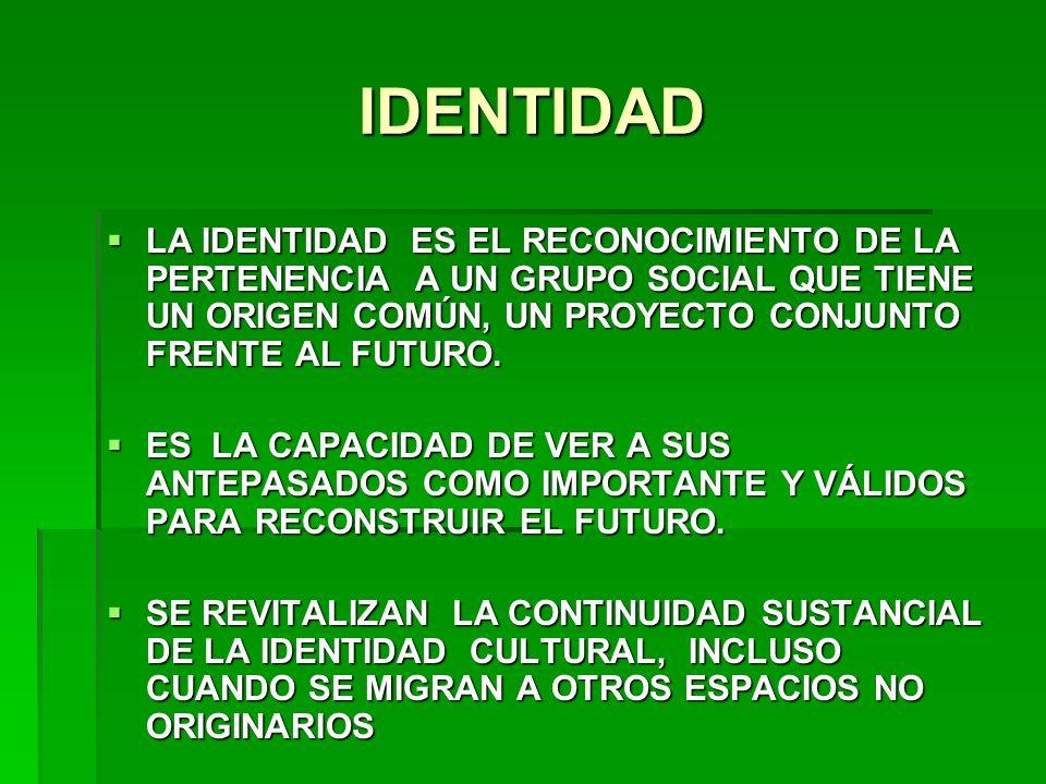 IDENTIDAD LA IDENTIDAD ES EL RECONOCIMIENTO DE LA PERTENENCIA A UN GRUPO SOCIAL QUE TIENE UN ORIGEN COMÚN, UN PROYECTO CONJUNTO FRENTE AL FUTURO. LA I