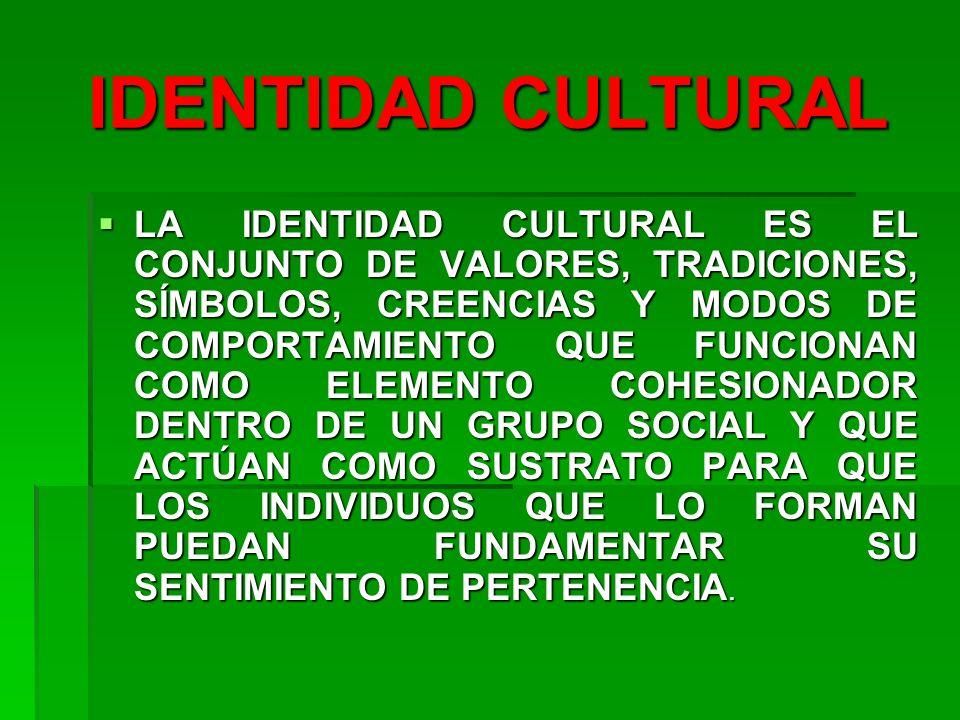 IDENTIDAD CULTURAL LA IDENTIDAD CULTURAL ES EL CONJUNTO DE VALORES, TRADICIONES, SÍMBOLOS, CREENCIAS Y MODOS DE COMPORTAMIENTO QUE FUNCIONAN COMO ELEM