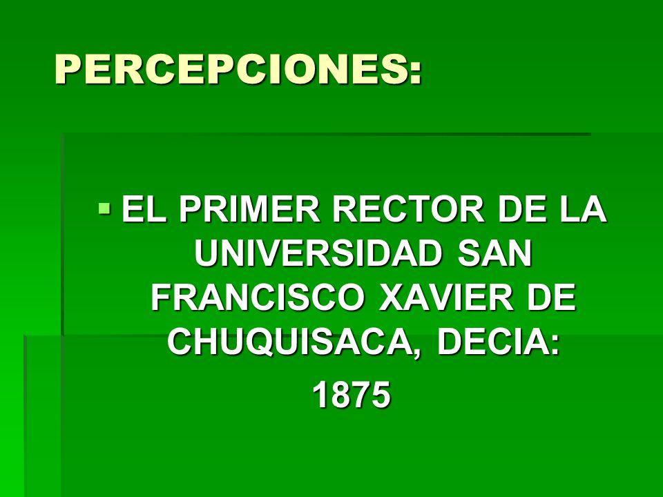 PERCEPCIONES: PERCEPCIONES: EL PRIMER RECTOR DE LA UNIVERSIDAD SAN FRANCISCO XAVIER DE CHUQUISACA, DECIA: EL PRIMER RECTOR DE LA UNIVERSIDAD SAN FRANC