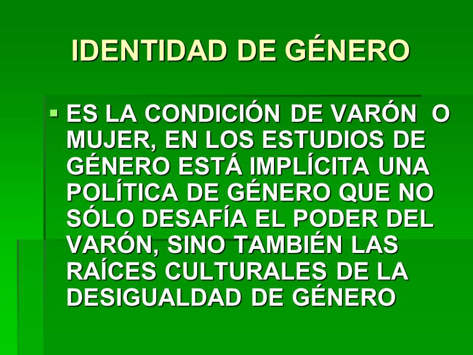 IDENTIDAD DE GÉNERO ES LA CONDICIÓN DE VARÓN O MUJER, EN LOS ESTUDIOS DE GÉNERO ESTÁ IMPLÍCITA UNA POLÍTICA DE GÉNERO QUE NO SÓLO DESAFÍA EL PODER DEL