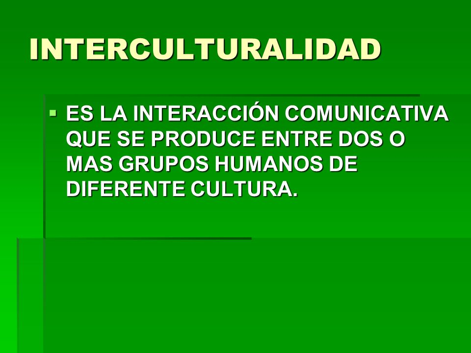 INTERCULTURALIDAD ES LA INTERACCIÓN COMUNICATIVA QUE SE PRODUCE ENTRE DOS O MAS GRUPOS HUMANOS DE DIFERENTE CULTURA. ES LA INTERACCIÓN COMUNICATIVA QU