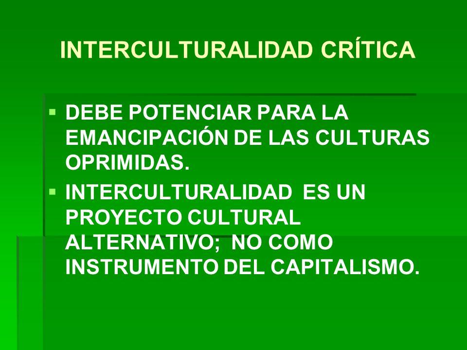 INTERCULTURALIDAD CRÍTICA DEBE POTENCIAR PARA LA EMANCIPACIÓN DE LAS CULTURAS OPRIMIDAS. INTERCULTURALIDAD ES UN PROYECTO CULTURAL ALTERNATIVO; NO COM
