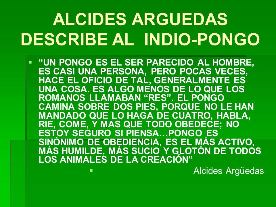 ALCIDES ARGUEDAS DESCRIBE AL INDIO-PONGO UN PONGO ES EL SER PARECIDO AL HOMBRE, ES CASI UNA PERSONA, PERO POCAS VECES, HACE EL OFICIO DE TAL, GENERALM