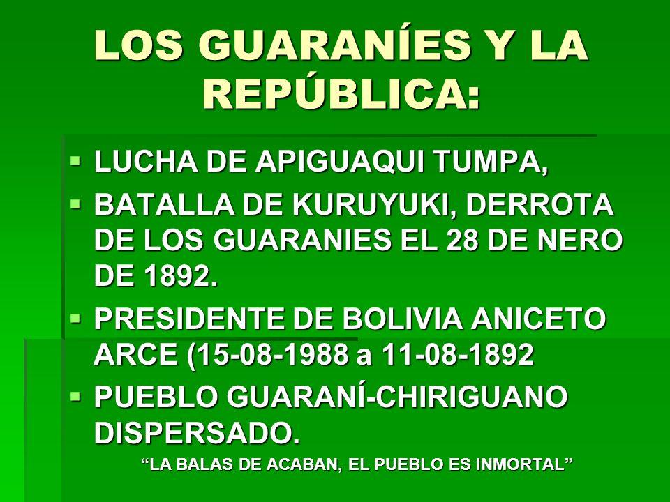 LOS GUARANÍES Y LA REPÚBLICA: LUCHA DE APIGUAQUI TUMPA, LUCHA DE APIGUAQUI TUMPA, BATALLA DE KURUYUKI, DERROTA DE LOS GUARANIES EL 28 DE NERO DE 1892.