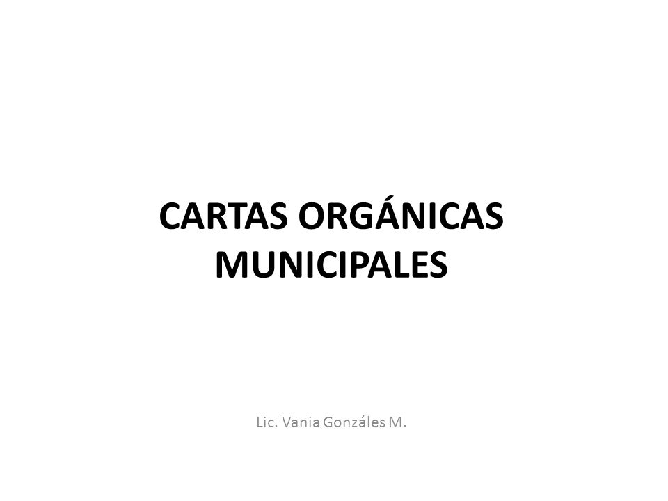 CARTAS ORGÁNICAS MUNICIPALES Lic. Vania Gonzáles M.