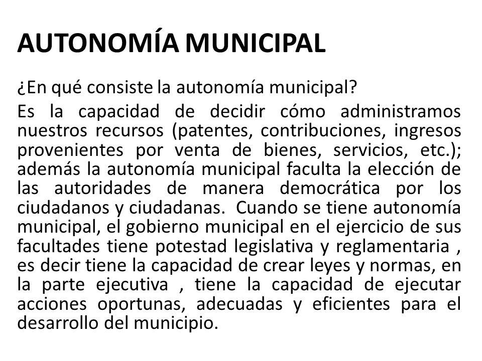 AUTONOMÍA MUNICIPAL ¿En qué consiste la autonomía municipal? Es la capacidad de decidir cómo administramos nuestros recursos (patentes, contribuciones