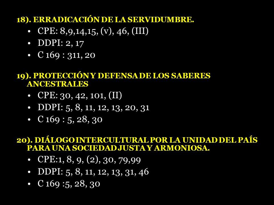 18). ERRADICACIÓN DE LA SERVIDUMBRE. CPE: 8,9,14,15, (v), 46, (III) DDPI: 2, 17 C 169 : 311, 20 19). PROTECCIÓN Y DEFENSA DE LOS SABERES ANCESTRALES C