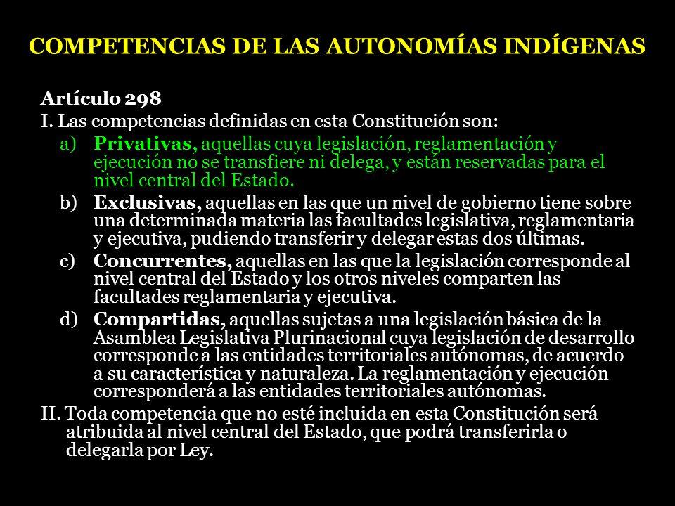 COMPETENCIAS DE LAS AUTONOMÍAS INDÍGENAS Artículo 298 I. Las competencias definidas en esta Constitución son: a) Privativas, aquellas cuya legislación