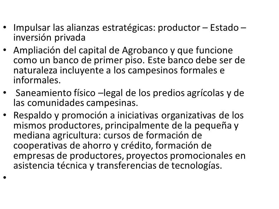 Impulsar las alianzas estratégicas: productor – Estado – inversión privada Ampliación del capital de Agrobanco y que funcione como un banco de primer