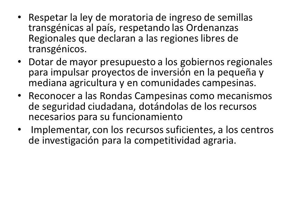 Respetar la ley de moratoria de ingreso de semillas transgénicas al país, respetando las Ordenanzas Regionales que declaran a las regiones libres de t