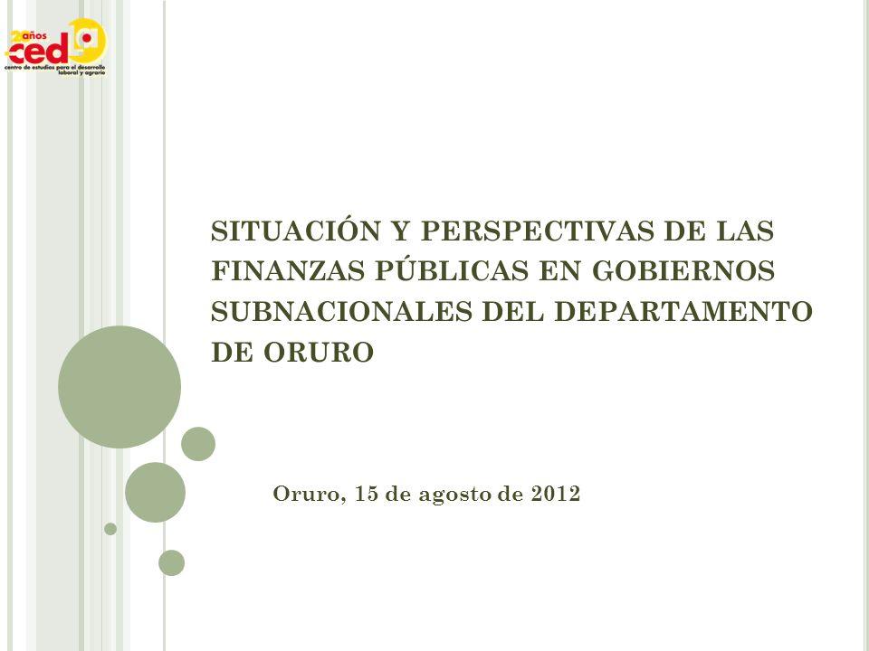 SITUACIÓN Y PERSPECTIVAS DE LAS FINANZAS PÚBLICAS EN GOBIERNOS SUBNACIONALES DEL DEPARTAMENTO DE ORURO Oruro, 15 de agosto de 2012