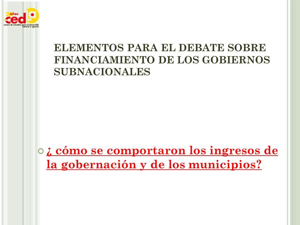 ELEMENTOS PARA EL DEBATE SOBRE FINANCIAMIENTO DE LOS GOBIERNOS SUBNACIONALES ¿ cómo se comportaron los ingresos de la gobernación y de los municipios