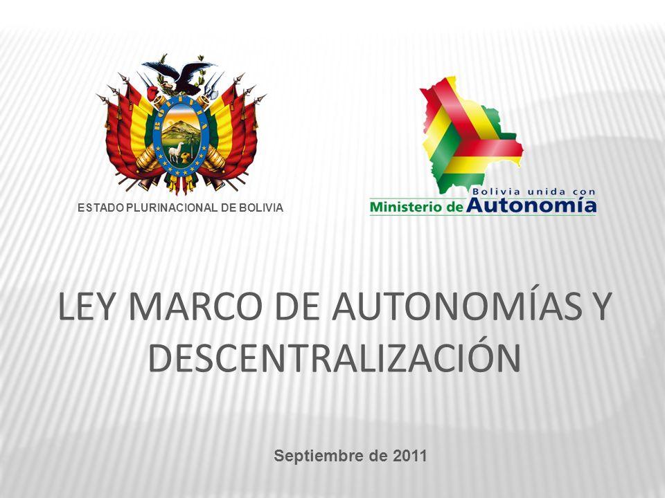 LEY MARCO DE AUTONOMÍAS Y DESCENTRALIZACIÓN Septiembre de 2011 ESTADO PLURINACIONAL DE BOLIVIA