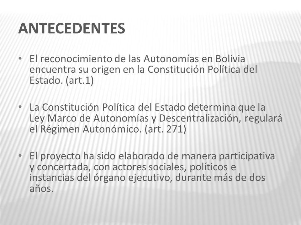 ANTECEDENTES El reconocimiento de las Autonomías en Bolivia encuentra su origen en la Constitución Política del Estado. (art.1) La Constitución Políti