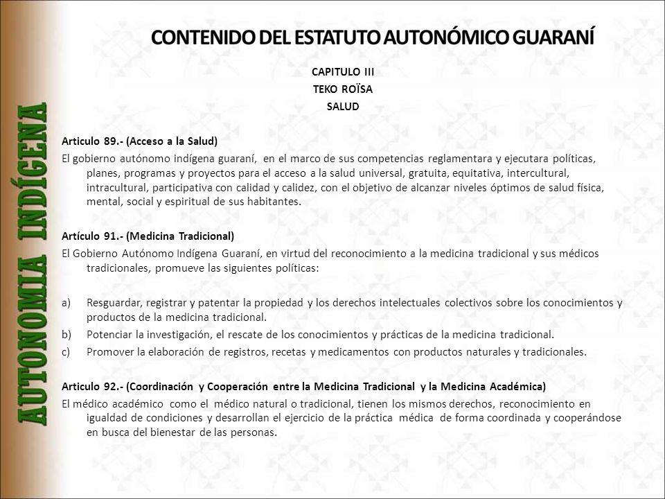 CAPITULO III TEKO ROÏSA SALUD Articulo 89.- (Acceso a la Salud) El gobierno autónomo indígena guaraní, en el marco de sus competencias reglamentara y