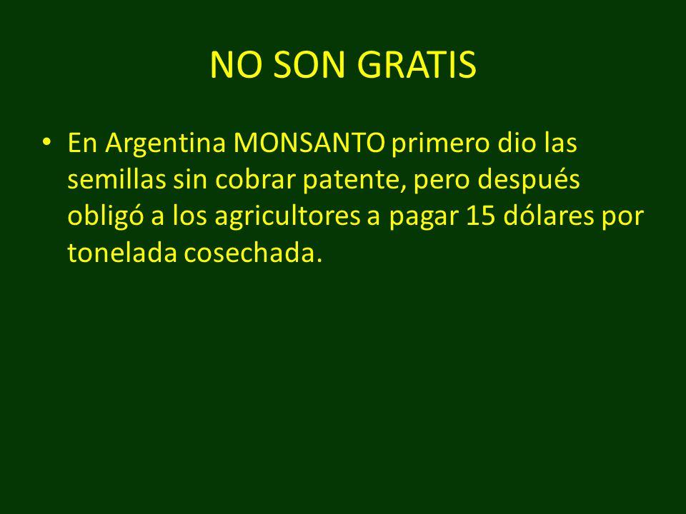 NO SON GRATIS En Argentina MONSANTO primero dio las semillas sin cobrar patente, pero después obligó a los agricultores a pagar 15 dólares por tonelad