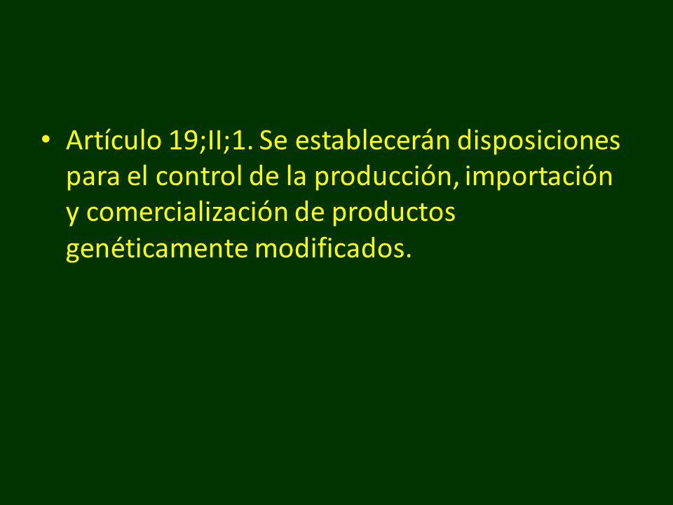 Artículo 19;II;1. Se establecerán disposiciones para el control de la producción, importación y comercialización de productos genéticamente modificado