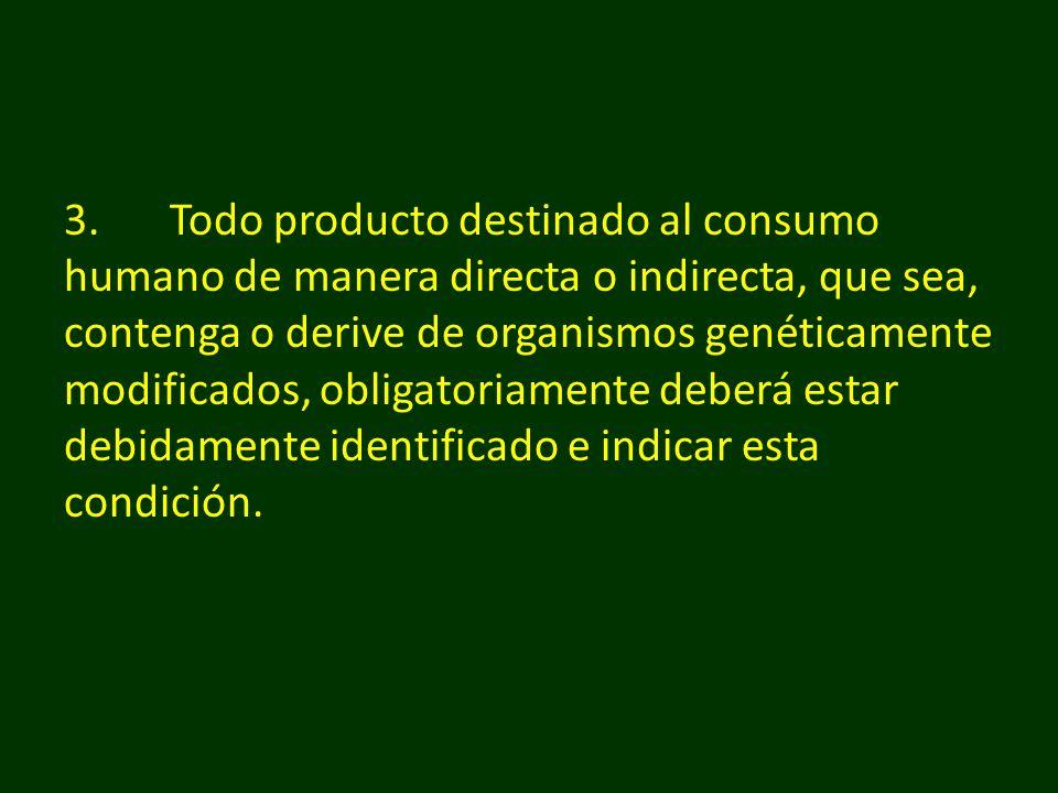 3.Todo producto destinado al consumo humano de manera directa o indirecta, que sea, contenga o derive de organismos genéticamente modificados, obligat