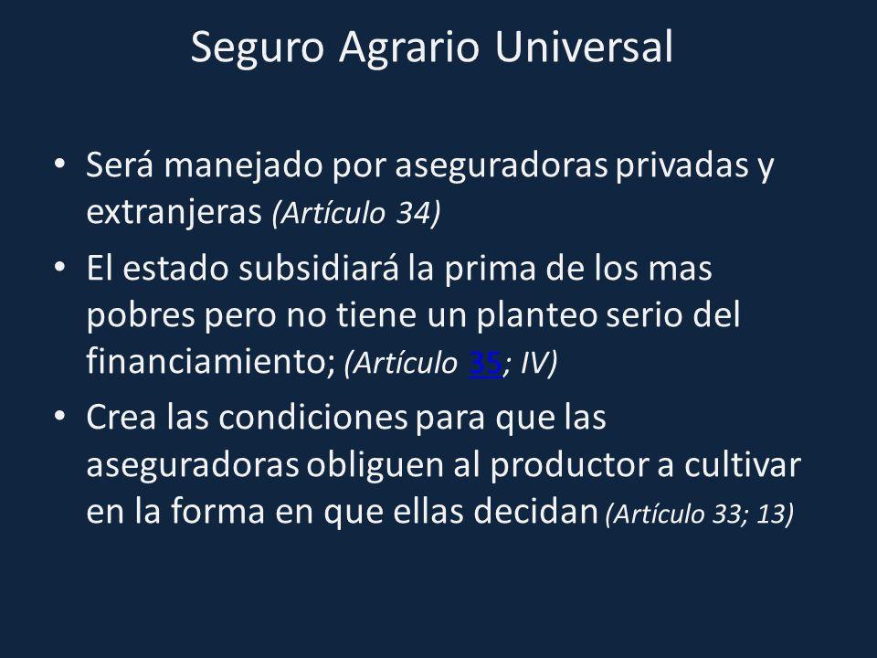Seguro Agrario Universal Será manejado por aseguradoras privadas y extranjeras (Artículo 34) El estado subsidiará la prima de los mas pobres pero no t