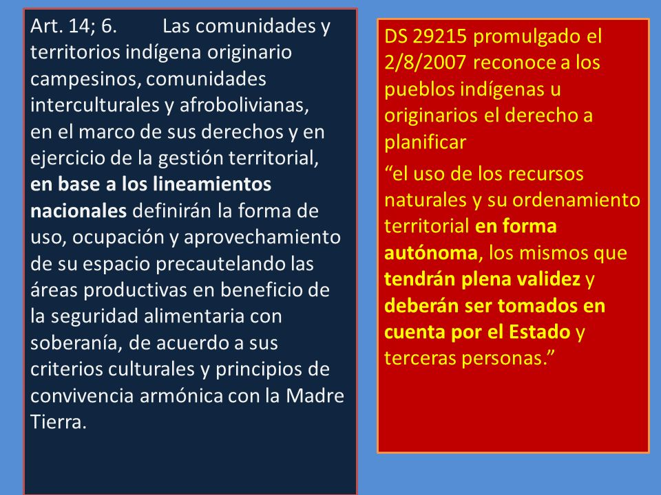 DS 29215 promulgado el 2/8/2007 reconoce a los pueblos indígenas u originarios el derecho a planificar el uso de los recursos naturales y su ordenamie