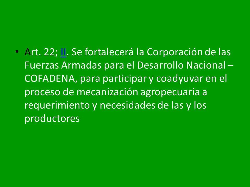 Art. 22; II. Se fortalecerá la Corporación de las Fuerzas Armadas para el Desarrollo Nacional – COFADENA, para participar y coadyuvar en el proceso de