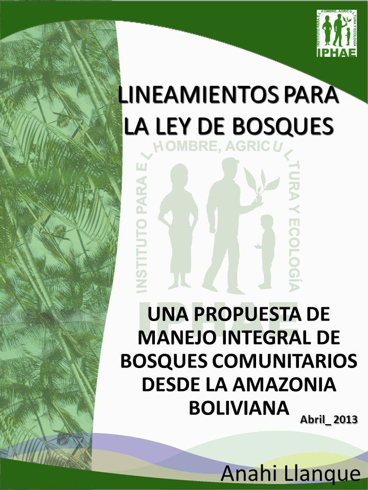 LINEAMIENTOS PARA LA LEY DE BOSQUES UNA PROPUESTA DE MANEJO INTEGRAL DE BOSQUES COMUNITARIOS DESDE LA AMAZONIA BOLIVIANA Anahi Llanque Abril_ 2013