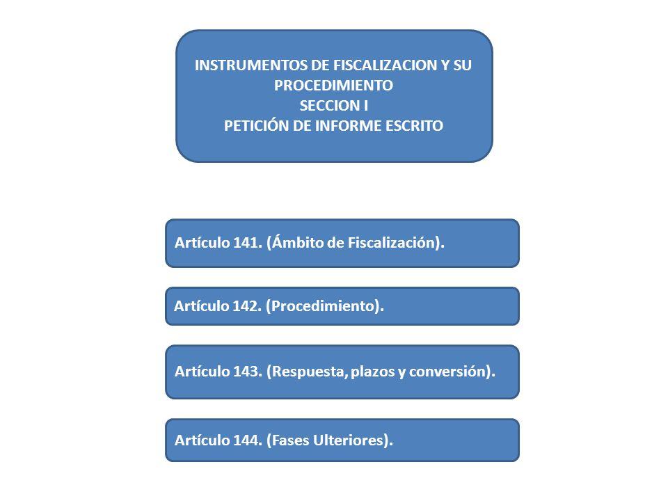 INSTRUMENTOS DE FISCALIZACION Y SU PROCEDIMIENTO SECCION I PETICIÓN DE INFORME ESCRITO Artículo 141. (Ámbito de Fiscalización). Artículo 142. (Procedi