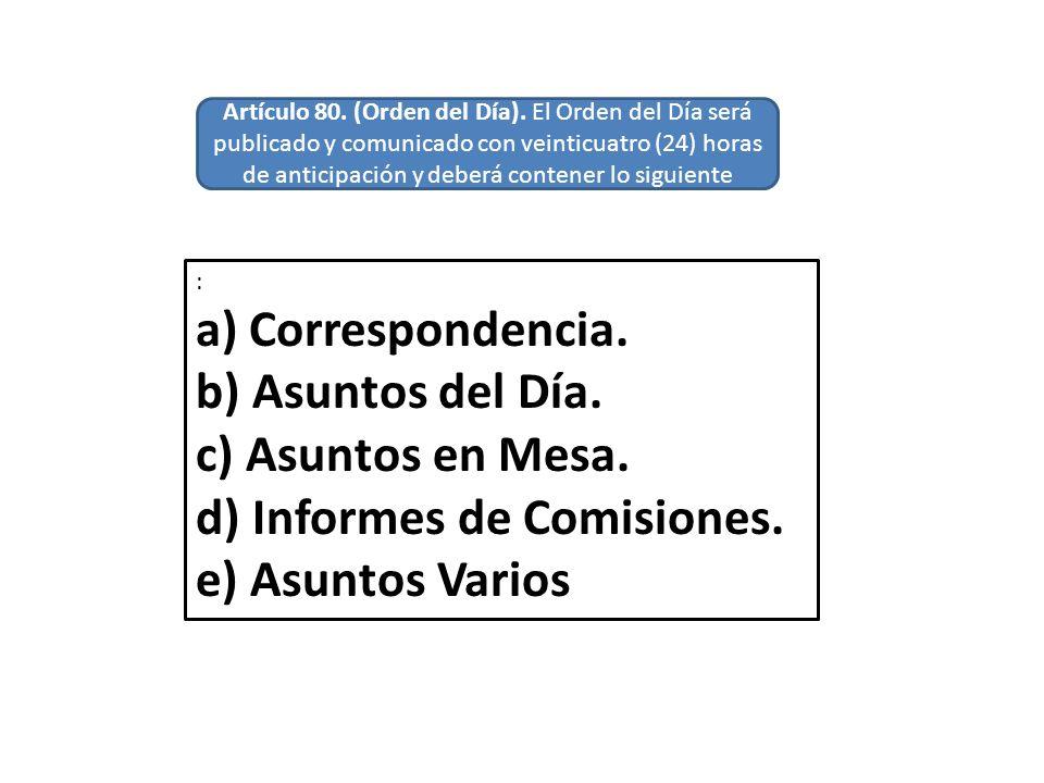 : a) Correspondencia. b) Asuntos del Día. c) Asuntos en Mesa. d) Informes de Comisiones. e) Asuntos Varios Artículo 80. (Orden del Día). El Orden del