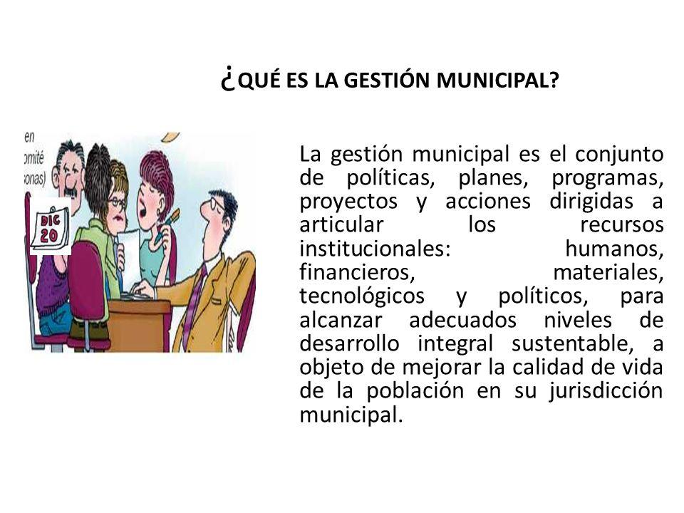 ¿ QUÉ ES LA GESTIÓN MUNICIPAL? La gestión municipal es el conjunto de políticas, planes, programas, proyectos y acciones dirigidas a articular los rec