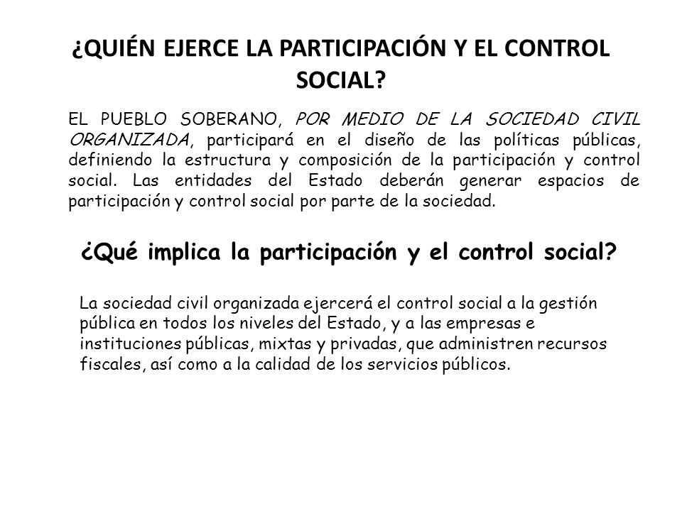¿QUIÉN EJERCE LA PARTICIPACIÓN Y EL CONTROL SOCIAL? EL PUEBLO SOBERANO, POR MEDIO DE LA SOCIEDAD CIVIL ORGANIZADA, participará en el diseño de las pol
