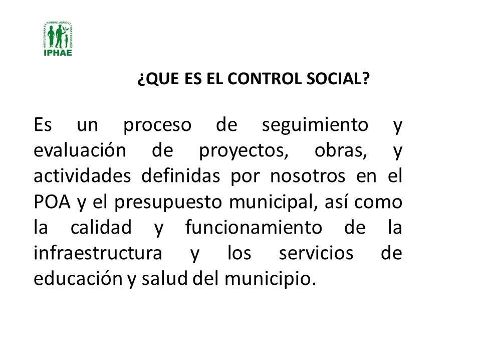 ¿QUE ES EL CONTROL SOCIAL? Es un proceso de seguimiento y evaluación de proyectos, obras, y actividades definidas por nosotros en el POA y el presupue