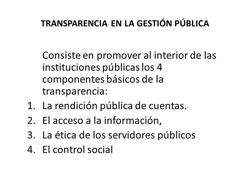 TRANSPARENCIA EN LA GESTIÓN PÚBLICA Consiste en promover al interior de las instituciones públicas los 4 componentes básicos de la transparencia: 1.La