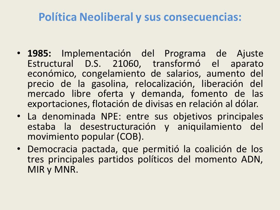 Política Neoliberal y sus consecuencias: 1985: Implementación del Programa de Ajuste Estructural D.S. 21060, transformó el aparato económico, congelam