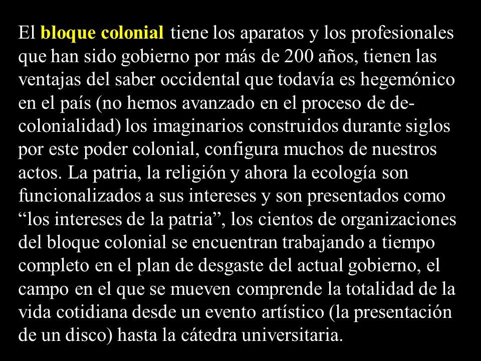 El bloque colonial tiene los aparatos y los profesionales que han sido gobierno por más de 200 años, tienen las ventajas del saber occidental que toda