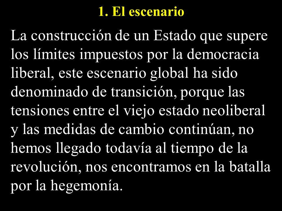 1. El escenario La construcción de un Estado que supere los límites impuestos por la democracia liberal, este escenario global ha sido denominado de t