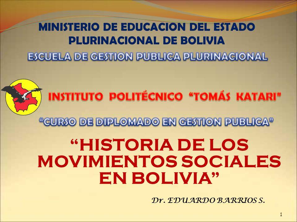 MINISTERIO DE EDUCACION DEL ESTADO PLURINACIONAL DE BOLIVIA HISTORIA DE LOS MOVIMIENTOS SOCIALES EN BOLIVIA 1 Dr. EDUARDO BARRIOS S.