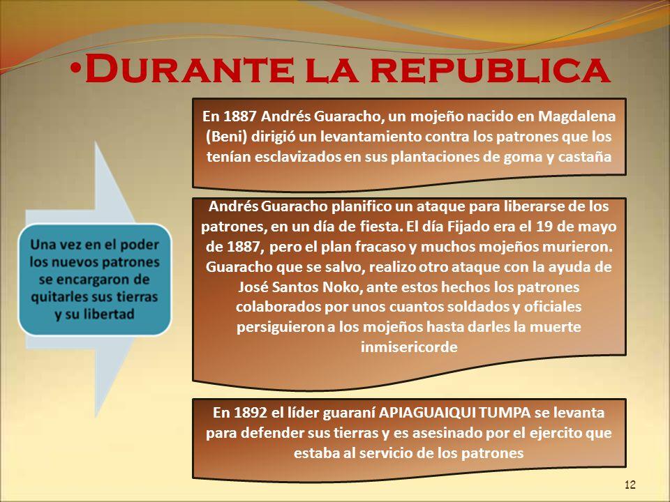 Durante la republica En 1887 Andrés Guaracho, un mojeño nacido en Magdalena (Beni) dirigió un levantamiento contra los patrones que los tenían esclavi