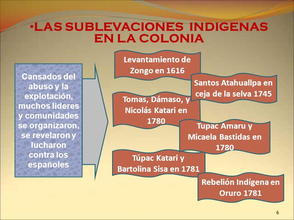 LAS SUBLEVACIONES INDIGENAS EN LA COLONIA En 1780 se produjo la Rebelión Aymara liderizada por Túpac Katari Entre marzo y octubre de 1781, Katari y sus seguidores sitiaron la ciudad de La Paz Miles de Aymaras de las provincias de Aroma, Pacajes, Omasuyos, Larecaja, Los Andes y Los Yungas en el departamento de La Paz, se alzaron contra la opresión Española.