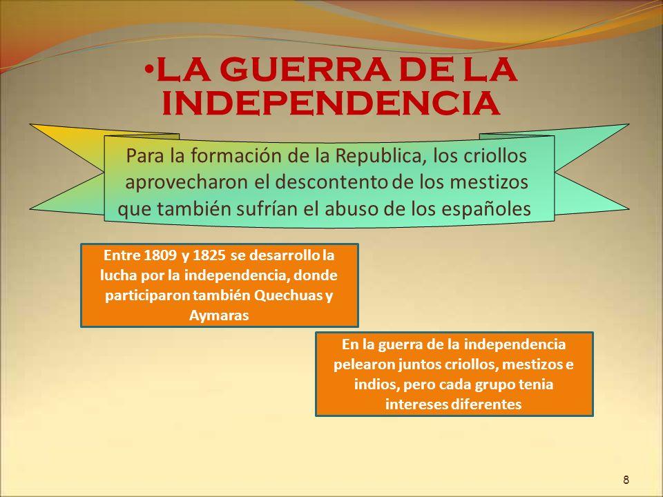 LA GUERRA DE LA INDEPENDENCIA Entre 1809 y 1825 se desarrollo la lucha por la independencia, donde participaron también Quechuas y Aymaras Para la for
