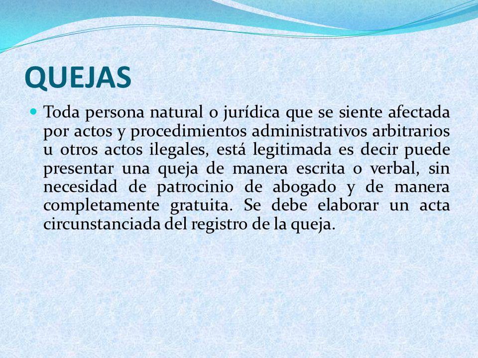 QUEJAS Toda persona natural o jurídica que se siente afectada por actos y procedimientos administrativos arbitrarios u otros actos ilegales, está legi