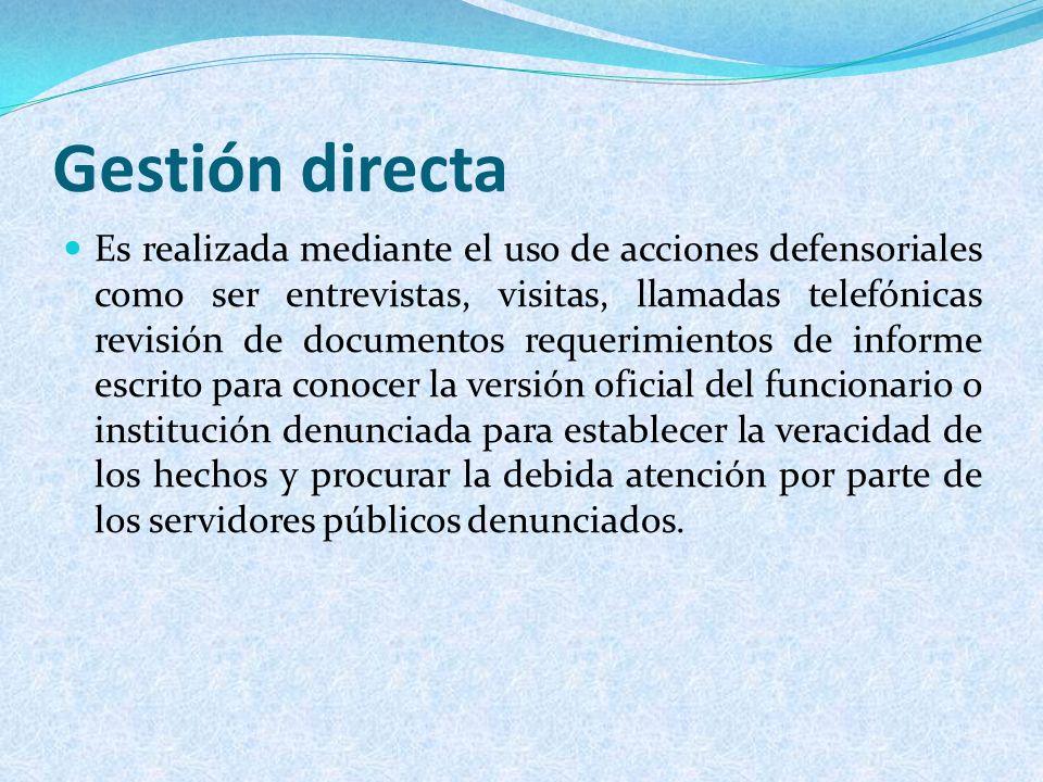 Gestión directa Es realizada mediante el uso de acciones defensoriales como ser entrevistas, visitas, llamadas telefónicas revisión de documentos requ