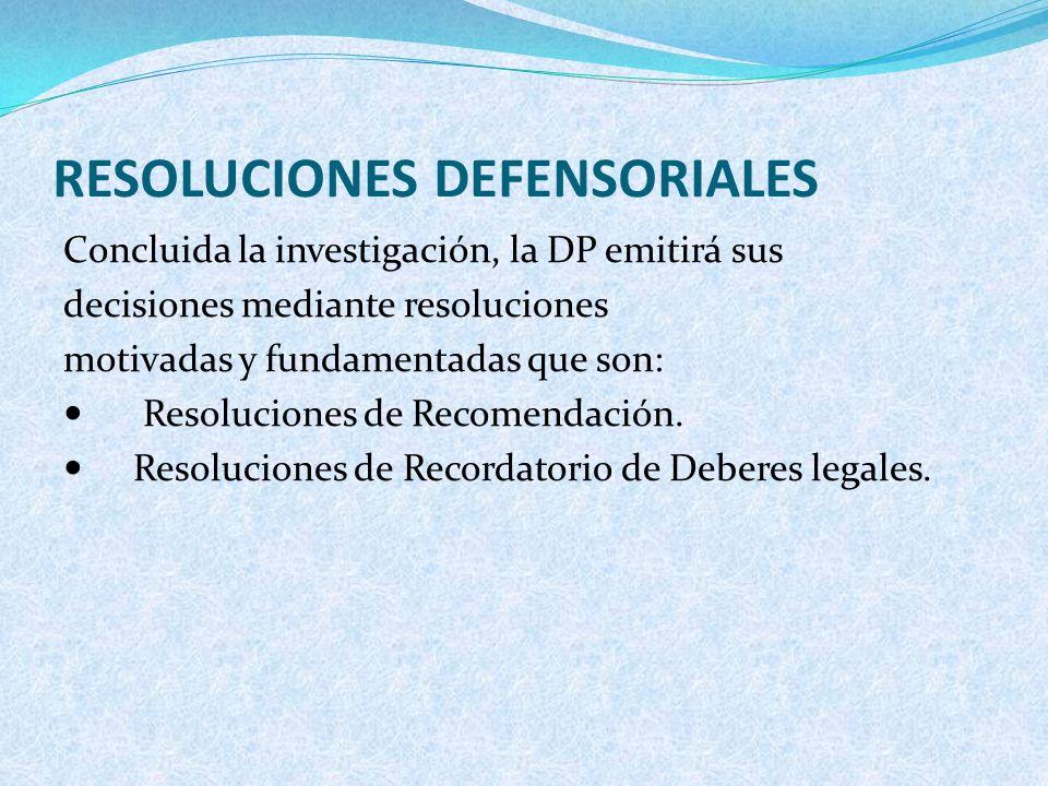 RESOLUCIONES DEFENSORIALES Concluida la investigación, la DP emitirá sus decisiones mediante resoluciones motivadas y fundamentadas que son: Resolucio